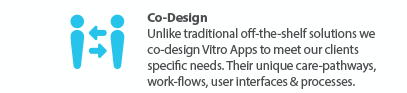 Vitro's Co-Design - We work with clients to make Vitro unique to their needs, care pathways, workflows and processes